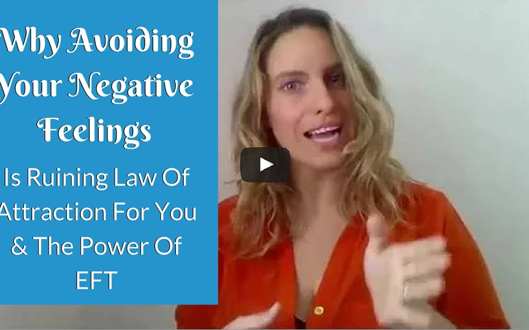 Why Avoiding Your Negative Feelings Is Ruining Law Of Attraction For You & The Power Of EFT
