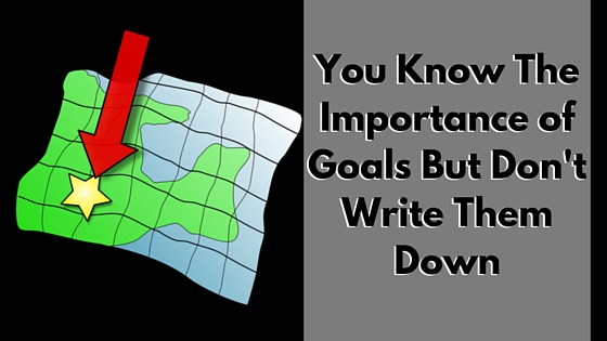 You Know The Importance of Goals But Don't Write Them Down