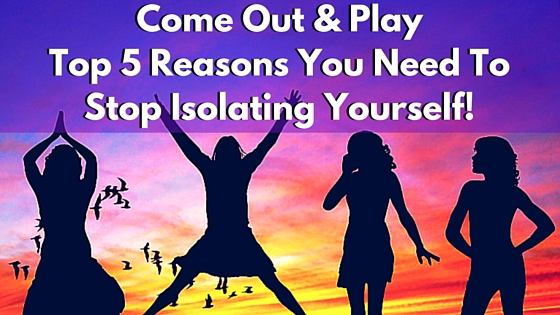 Come Out & Play – Top 5 Reasons You Need To Stop Isolating Yourself