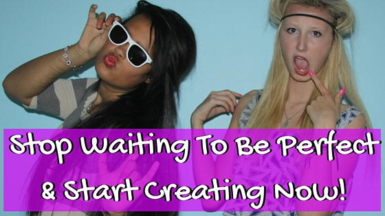 Stop Waiting To Be Perfect & Start Creating Now!