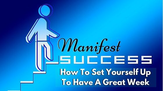 Manifest Success: How To Set Yourself Up To Have A Great Week