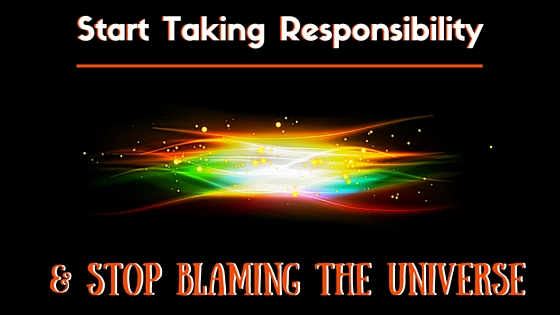 How To Be Happy: Start Taking Responsibility & Stop Blaming The Universe