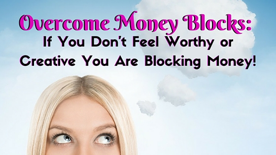 Overcome Money Blocks: If You Don't Feel Worthy or Creative You Are Blocking Money!