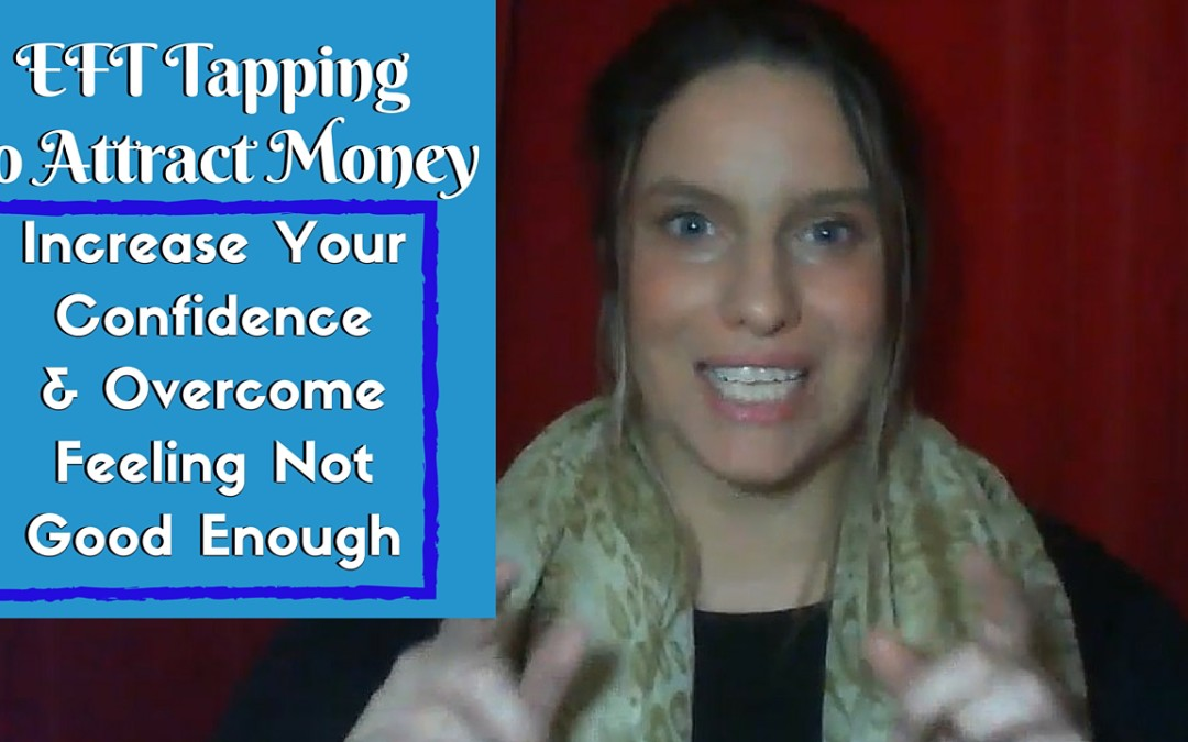 [Video] EFT To Attract Money: Increase Your Confidence & Overcome Feeling Not Good Enough
