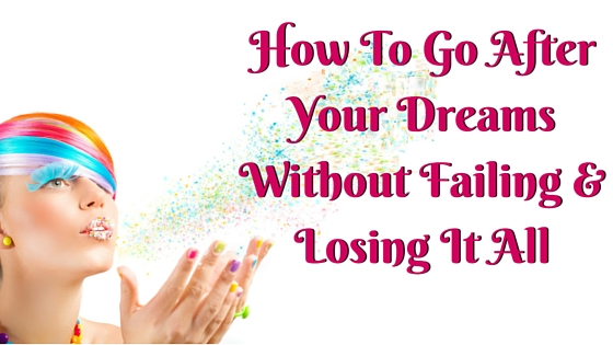 How To Go After Your Dreams Without Failing & Losing It All