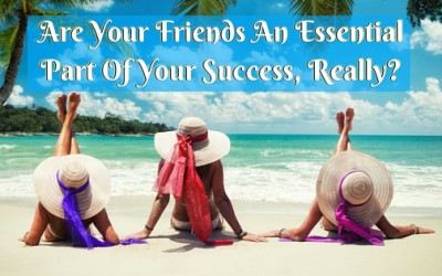 Are Your Friends An Essential Part Of Your Success, Really?