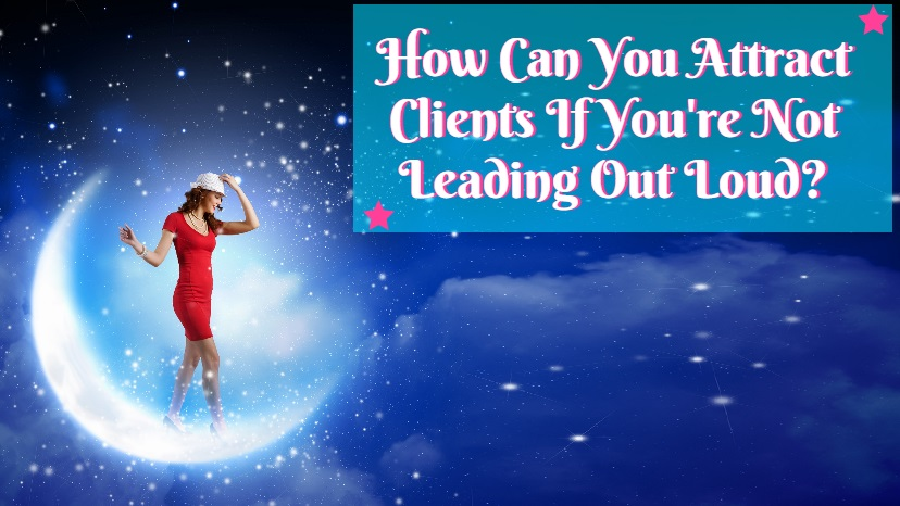 How Can You Attract Clients If You're Not Leading Out Loud?