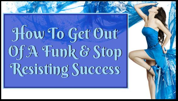 How To Get Out Of A Funk & Stop Resisting Success!
