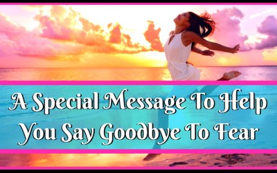 A Special Message To Help You Say Goodbye To Fear