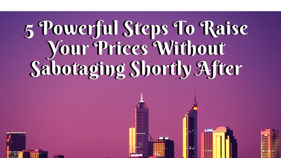 5 Powerful Steps To Raise Your Prices Without Sabotaging Shortly After