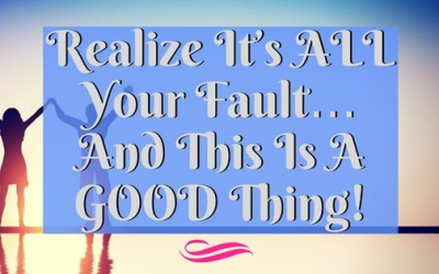 It's ALL Your Fault… And This Is A GOOD Thing!