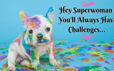 HEY SUPERWOMAN – YOU'LL ALWAYS HAVE CHALLENGES…