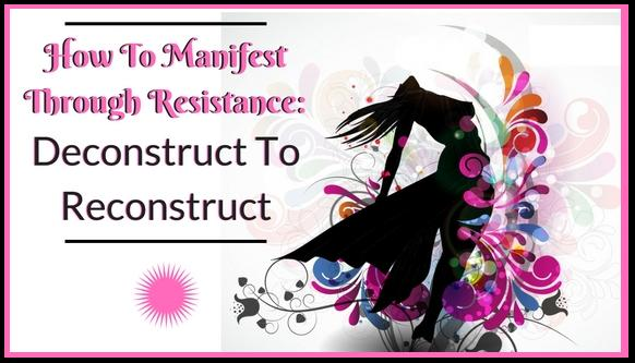 How To Manifest Through Resistance: Deconstruct To Reconstruct