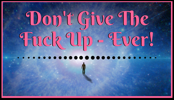 Don't Give The Fuck Up – Ever!