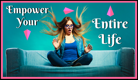 How To Empower Your Entire Life