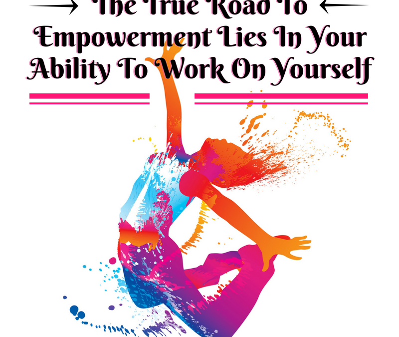 The True Road To Empowerment Lies In Your Ability To Work On Yourself